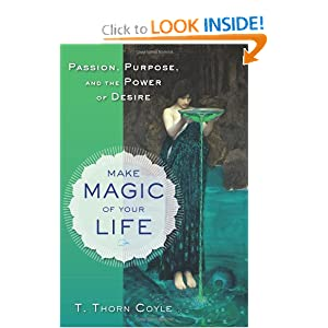 Make Magic of Your Life: Passion, Purpose, and the Power of Desire T. Thorn Coyle