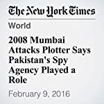 2008 Mumbai Attacks Plotter Says Pakistan's Spy Agency Played a Role | Ellen Barry,Hari Kumar