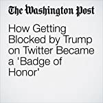 How Getting Blocked by Trump on Twitter Became a 'Badge of Honor' | Amy B Wang