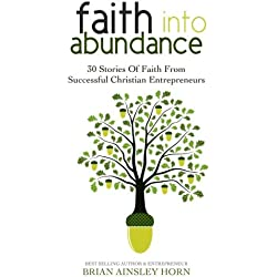 Faith Into Abundance: 30 Stories of Faith From Successful Christian Entrepreneurs