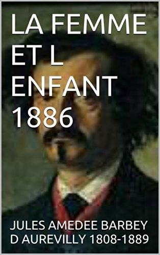JULES AMEDEE BARBEY D AUREVILLY 1808-1889 - LA FEMME ET L ENFANT 1886