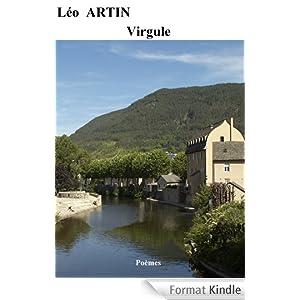 Virgule, Leo ARTIN Un très beau recueil de poèmes, qui peut à la fois servir la Littérature et la Philosophie… L'analyse pertinente & évolutive de cet ouvrage peut intéresser les Cycles Scolaires et Universitaires…