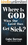 Where Is God When Our Loved Ones Get Sick? - The Question That Haunts Us and the Answer That Helps Us Heal