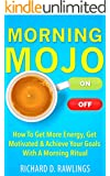 Morning Mojo - How To Get More Energy, Get Motivated & Achieve Your Goals With A Morning Ritual (Habit Breakthrough Series Book 2)