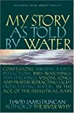 My Story as Told by Water: Confessions, Druidic Rants, Reflections, Bird-watchings, Fish-stalkings, Visions, Songs and Prayers Refracting Light, From Living Rivers, in the Age of the Industrial Dark