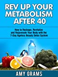 Rev Up Your Metabolism After 40: How to Reshape, Revitalize & Rejuvenate Your Body with the 7-Day Ageless Beauty Detox System (Healthy Living Books)