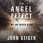 The Angel Effect: The Powerful Force That Ensures We Are Never Alone | John Geiger