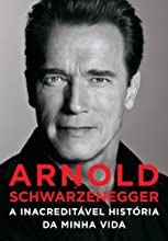 Arnold Schwarzenegger: A inacreditável história da minha vida