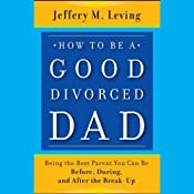 How to Be a Good Divorced Dad: Being the Best Parent You Can Be Before, During and After the Break-Up | [Jeffery M. Leving]