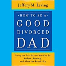 How to Be a Good Divorced Dad: Being the Best Parent You Can Be Before, During and After the Break-Up (       UNABRIDGED) by Jeffery M. Leving Narrated by Thomas Vincent Kelly