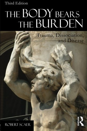 The Body Bears the Burden: Trauma, Dissociation, and Disease, by Robert Scaer