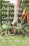 Vertical Gardening: The Vertical Gardening Kit For Success