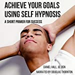 Achieve Your Goals Using Self-Hypnosis: A Short Primer for Success | Daniel Hall