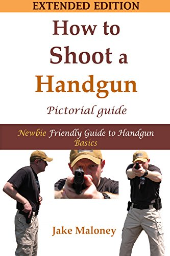 How To Shoot A Handgun - Step-by-Step Pictorial Guide for Beginners - Extended Edition, by Jake Maloney