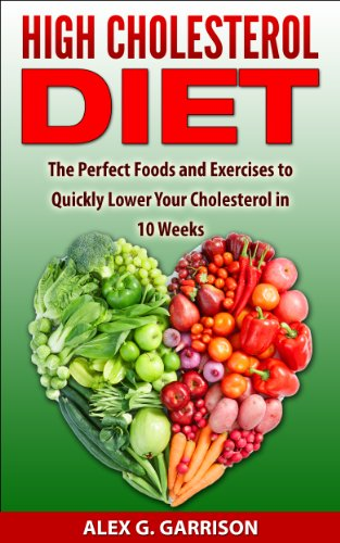 High Cholesterol Diet: The Perfect Foods And Exercises To Quickly Lower Your Cholesterol In 10 Weeks