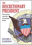 The Discretionary President: The Promise and Peril of Executive Power