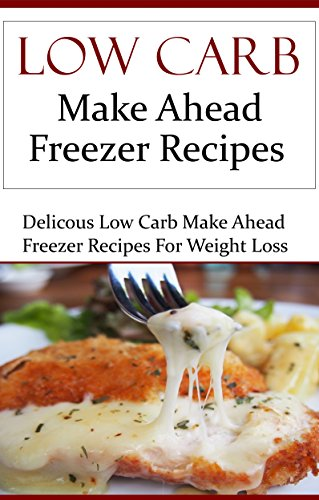Low Carb Make Ahead Freezer Recipes: Delicious Low Carb Make Ahead Freezer Recipes (Low Carb Diet Recipes) by Terry Smith
