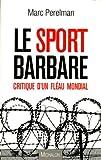 Le sport barbare - Critique d'un fléau mondial