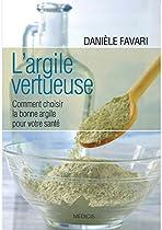 L'argile Vertueuse: Comment Choisir La Bonne Argile Pour Votre Santé (french Edition)