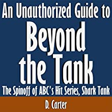 An Unauthorized Guide to 'Beyond the Tank': The Spinoff of ABC's Hit Series 'Shark Tank' (       UNABRIDGED) by D. Carter Narrated by Tom McElroy