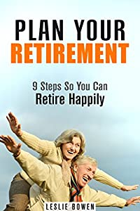 Plan Your Retirement: 9 Steps So You Can Retire Happily (Financial Freedom & Investment)