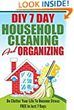 DIY 7 Day Household Cleaning And Organizing - De - Clutter Your Life To Become Stress FREE In Just 7 Days! (DIY Household Hacks, Household Management, De-Cluttering, Cleaning, Organizing)