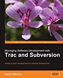 Managing Software Development with Trac and Subversion: Simple project management for software devel