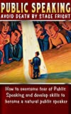 Public Speaking: Avoid Death By Stage Fright: How to Overcome Fear of Public Speaking and develop skills to Become a Natural Public Speaker (Overcome Fear ... Tips and Advice, Public Speaking Handbook,)