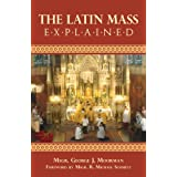 The Latin Mass Explained: Everything needed to understand and appreciate the Traditional Latin Mass. ~ George J. Moorman