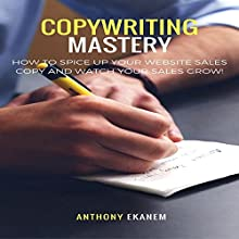 Copywriting Mastery: How to Spice up Your Website Sales Copy and Watch Your Sales Grow! Audiobook by Anthony Ekanem Narrated by John Alan Martinson Jr.