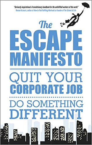 The Escape Manifesto: Life is Short, Quit Your Corporate Job, Do Something Different!