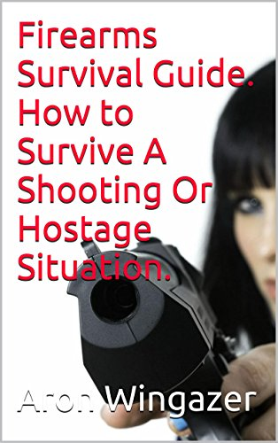 Aron Wingazer - Firearms Survival Guide. How to Survive A Shooting Or Hostage Situation.: (firearms for dummies, Firearms Survival Guide, shooting, hostage)