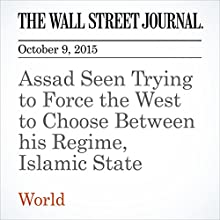 Assad Seen Trying to Force the West to Choose Between his Regime, Islamic State (       UNABRIDGED) by Sam Dagher Narrated by Alexander Quincy