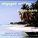 Engaged Writing: Hypnosis for writers; to enhance long term inspiration Speech by Maggie Dubris Narrated by Maggie Dubris