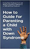 img - for How to Guide for Parenting a Child with Down Syndrome: Facing Down Syndrome Facts and Rising to Parenting Challenges of a Child with Down Syndrome book / textbook / text book