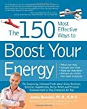 The 150 Most Effective Ways to Boost Your Energy: The Surprising, Unbiased Truth About Using Nutrition, Exercise, Supplements, Stress Relief, and Personal Empowerment to Stay Energized All Day by Jonny Bowden Ph.D. C.N.S. (Dec 1 2008)