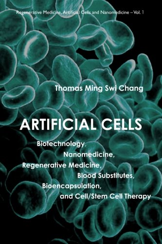 Artificial Cells: Biotechnology, Nanomedicine, Regenerative Medicine, Blood Substitutes, Bioencapsulation, And Cell/Stem Cell Therapy (Regenerative Medicine, Artificial Cells And Nanomedicine)