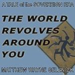 The World Revolves Around You: A Tale of the Sovereign Era | Matthew Wayne Selznick