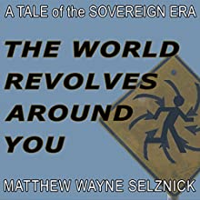 The World Revolves Around You: A Tale of the Sovereign Era (       UNABRIDGED) by Matthew Wayne Selznick Narrated by Matthew Wayne Selznick