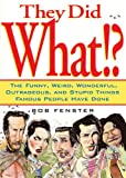 img - for They Did What!?: The Funny, Weird, Wonderful, Outrageous, and Stupid Things Famous People Have Done book / textbook / text book