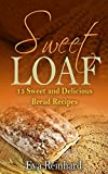 Sweet Loaf: 15 Sweet and Delicious Bread Recipes (Baking, Dough, Bread Machine)