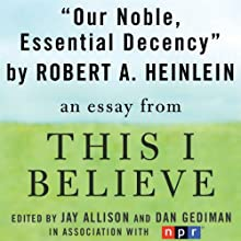 Our Noble, Essential Decency: A 'This I Believe' Essay (       UNABRIDGED) by Robert A. Heinlein