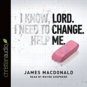 Lord, Change Me Now | [James MacDonald]