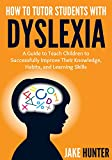 How To Tutor Students With Dyslexia: A Guide to Teach Children to Successfully Improve Their Knowledge, Habits, and Learning Skills (English Edition)