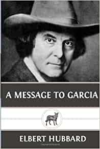 "a message to garcia book review Read the book (4 pages long) – ""a message to garcia by elbert hubbard and write book review some topics to talk about: moral of the story, military profession."