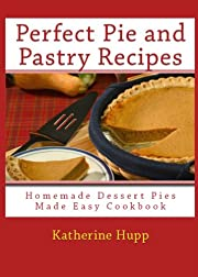 Perfect Pie and Pastry Recipes: Homemade Dessert Pies Made Easy Cookbook