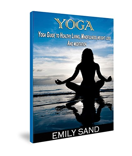 Yoga: Guide to Healthy Living, Mindfulness, Weight Loss And Meditation (yoga for beginners, yoga books, meditation, mindfulness, spirituality, self help, fitness books,Meditation , Mindfulness)