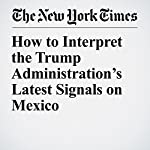 How to Interpret the Trump Administration's Latest Signals on Mexico | Neil Irwin