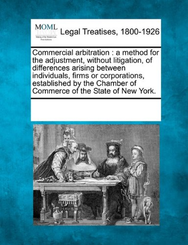 Commercial arbitration: a method for the adjustment, without litigation, of differences arising between individuals, firms or corporations, ... Chamber of Commerce of the State of New York.