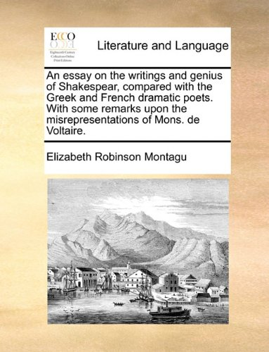 An essay on the writings and genius of Shakespear, compared with the Greek and French dramatic poets. With some remarks upon the misrepresentations of Mons. de Voltaire.